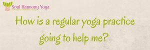 How is a regular yoga practice going to help me?